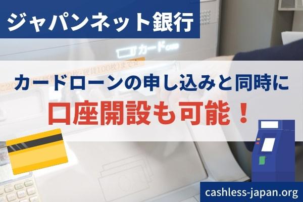 ジャパンネット銀行の口座がない場合、カードローンの申し込みと同時に口座開設も可能です。
